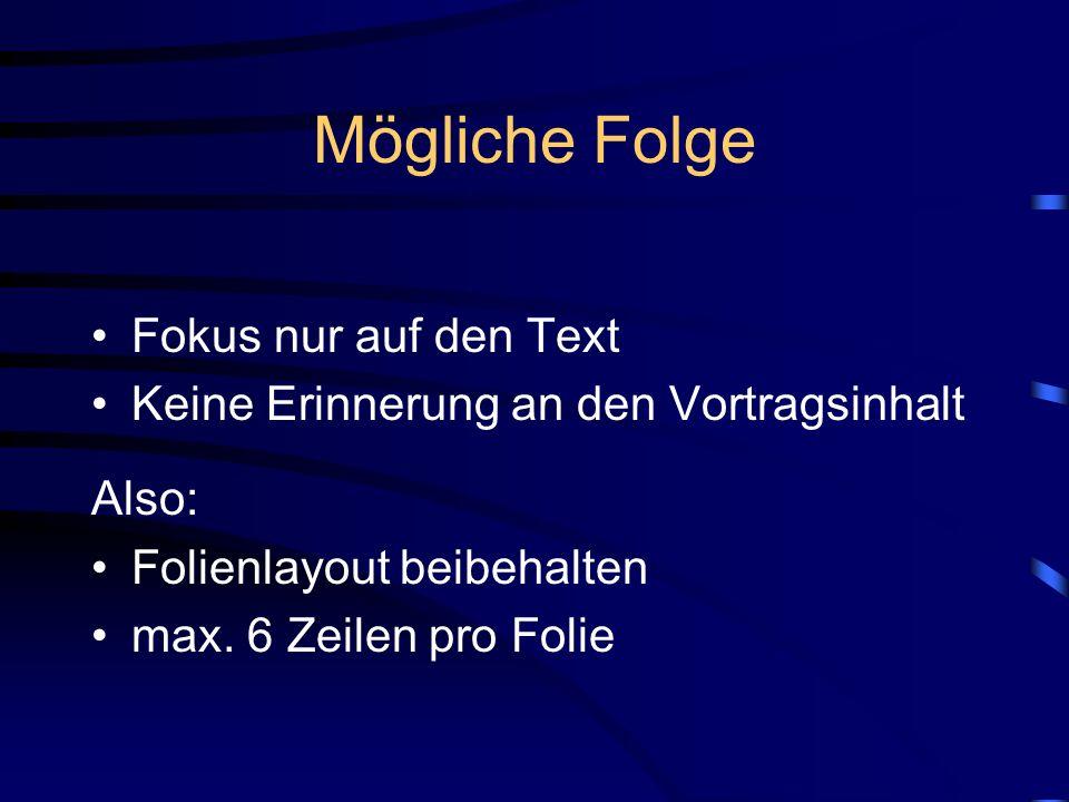 Mögliche Folge Fokus nur auf den Text Keine Erinnerung an den Vortragsinhalt Also: Folienlayout beibehalten max. 6 Zeilen pro Folie