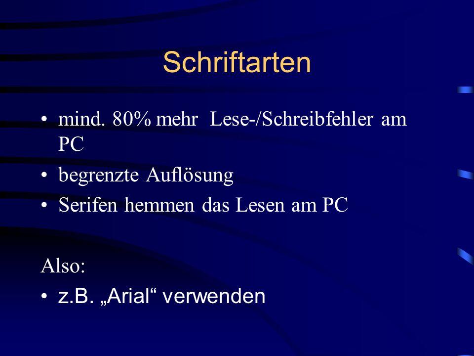Schriftarten mind. 80% mehr Lese-/Schreibfehler am PC begrenzte Auflösung Serifen hemmen das Lesen am PC Also: z.B. Arial verwenden