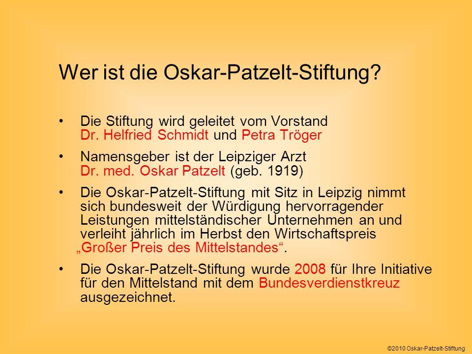 ©2010 Oskar-Patzelt-Stiftung Wir sind… eine Initiative engagierter Bürger und Unterstützer des unternehmerischen Mittelstandes in Form einer Stiftung grundsätzlich ehrenamtlich organisiert ausschließlich privat finanziert bundesweit aufgestellt