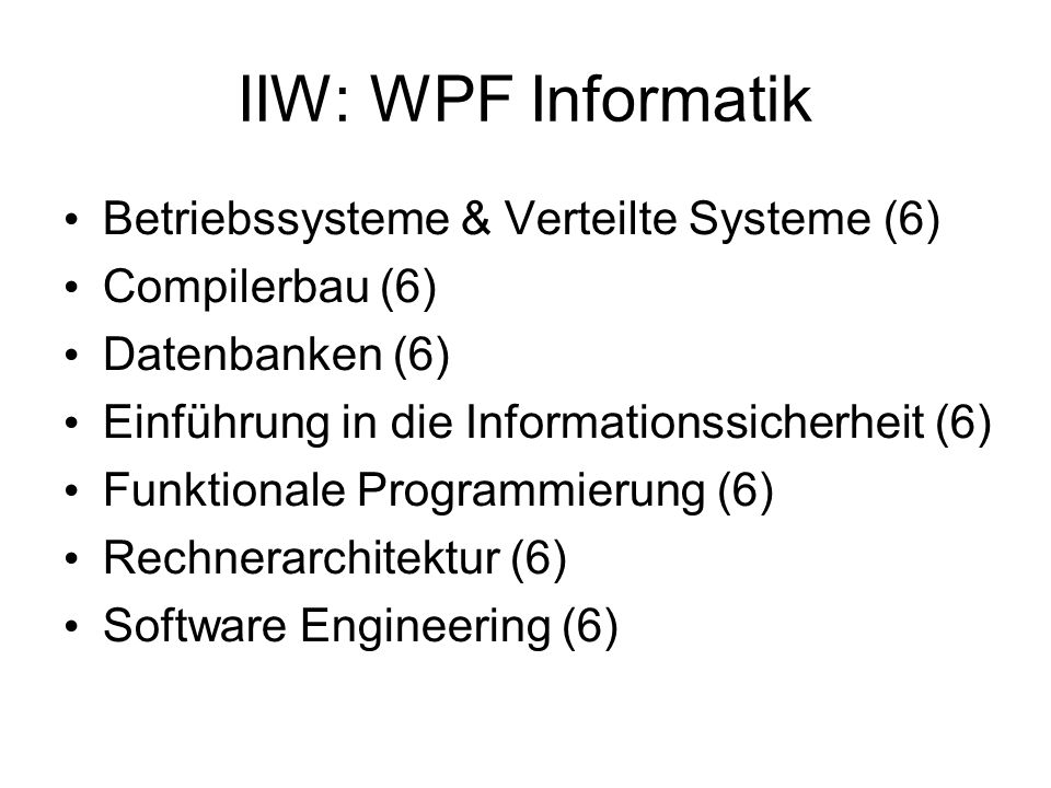 IIW: WPF Informatik Betriebssysteme & Verteilte Systeme (6) Compilerbau (6) Datenbanken (6) Einführung in die Informationssicherheit (6) Funktionale Programmierung (6) Rechnerarchitektur (6) Software Engineering (6)