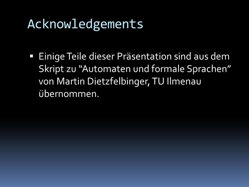 Acknowledgements Einige Teile dieser Präsentation sind aus dem Skript zu Automaten und formale Sprachen von Martin Dietzfelbinger, TU Ilmenau übernommen.