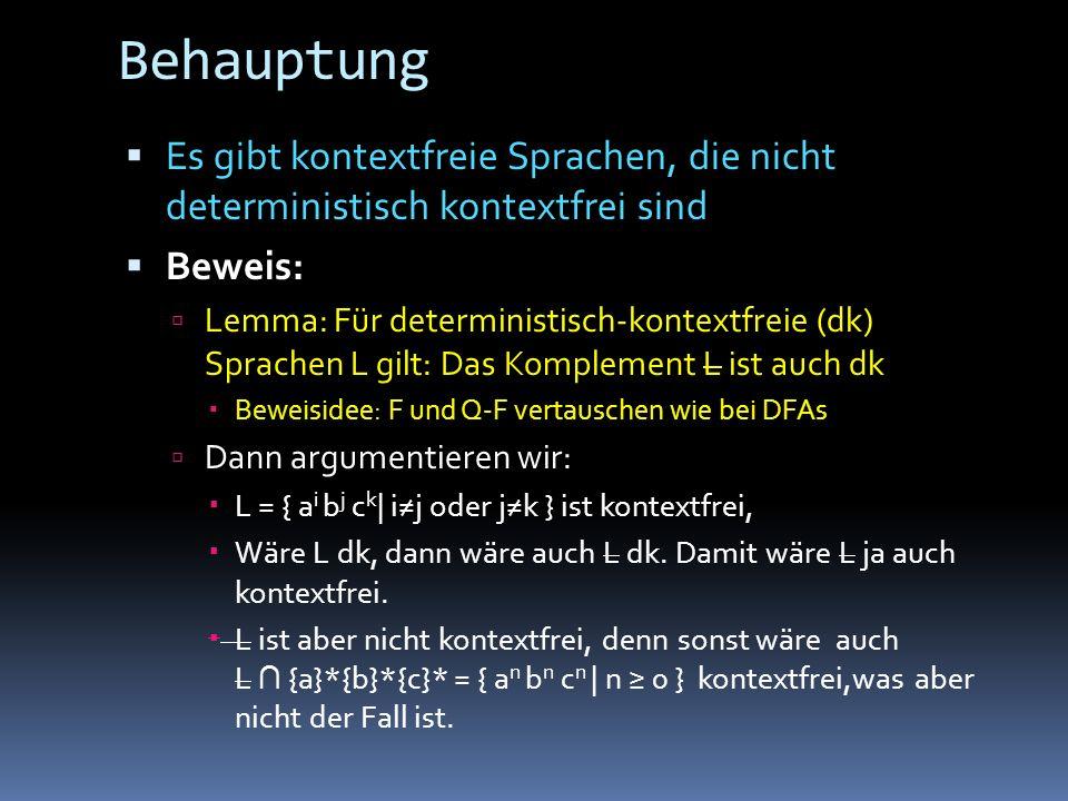 Behauptung Es gibt kontextfreie Sprachen, die nicht deterministisch kontextfrei sind Beweis: Lemma: Für deterministisch-kontextfreie (dk) Sprachen L gilt: Das Komplement L ist auch dk Beweisidee: F und Q-F vertauschen wie bei DFAs Dann argumentieren wir: L = { a i b j c k | ij oder jk } ist kontextfrei, Wäre L dk, dann wäre auch L dk.