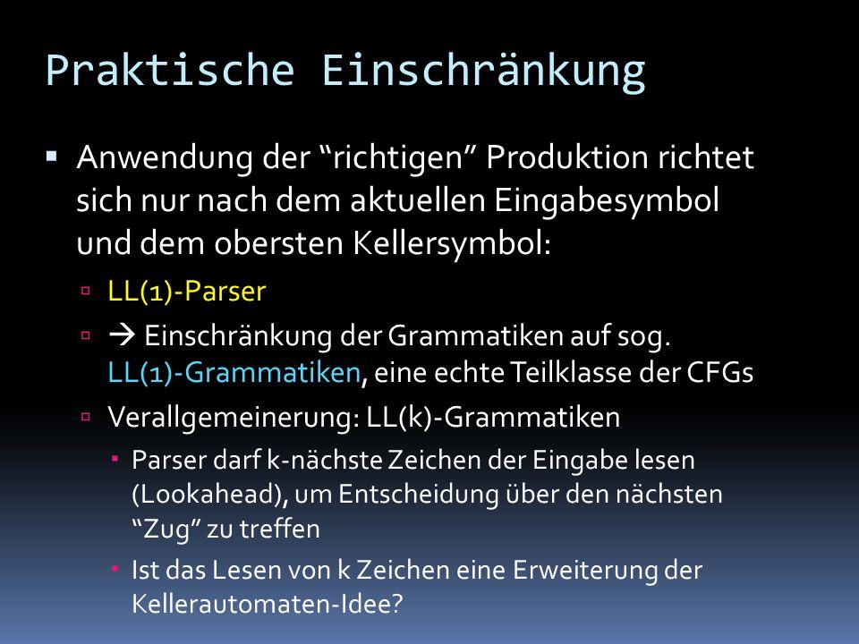 Praktische Einschränkung Anwendung der richtigen Produktion richtet sich nur nach dem aktuellen Eingabesymbol und dem obersten Kellersymbol: LL(1)-Parser Einschränkung der Grammatiken auf sog.