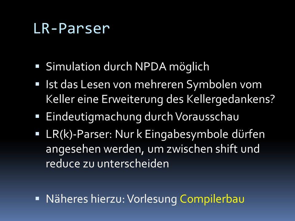 LR-Parser Simulation durch NPDA möglich Ist das Lesen von mehreren Symbolen vom Keller eine Erweiterung des Kellergedankens.