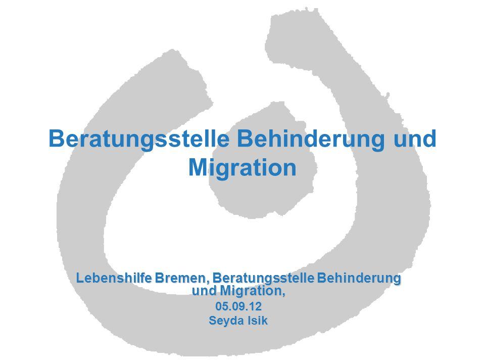 Beratungsstelle Behinderung und Migration Lebenshilfe Bremen, Beratungsstelle Behinderung und Migration, 05.09.12 Seyda Isik