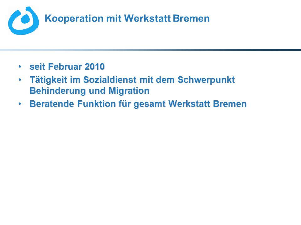 Kooperation mit Werkstatt Bremen seit Februar 2010seit Februar 2010 Tätigkeit im Sozialdienst mit dem Schwerpunkt Behinderung und MigrationTätigkeit i