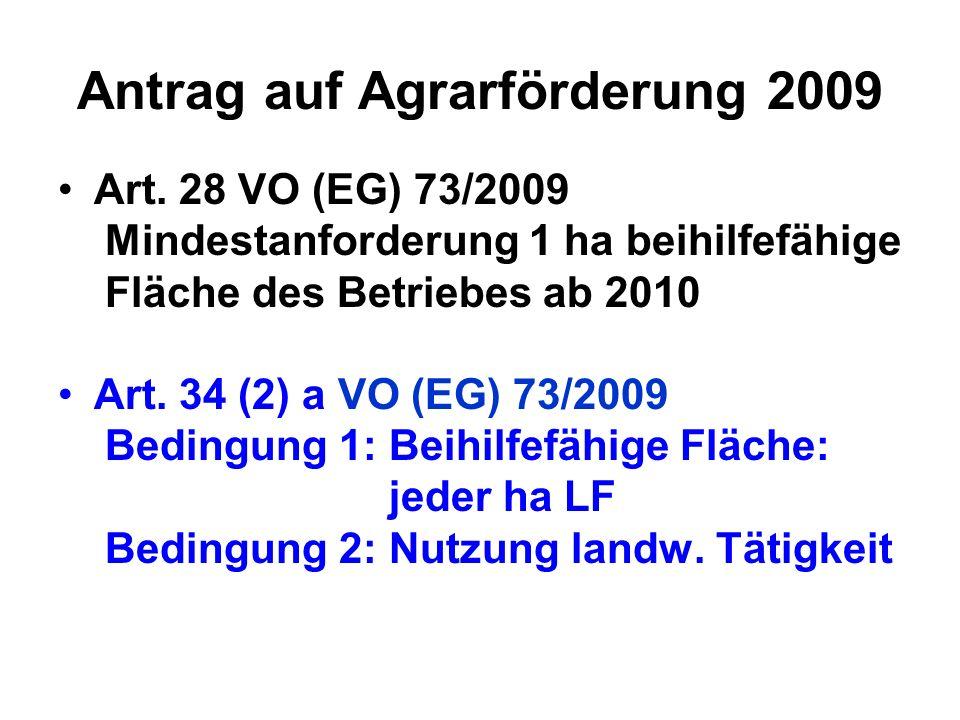 Antrag auf Agrarförderung 2009 Art. 28 VO (EG) 73/2009 Mindestanforderung 1 ha beihilfefähige Fläche des Betriebes ab 2010 Art. 34 (2) a VO (EG) 73/20