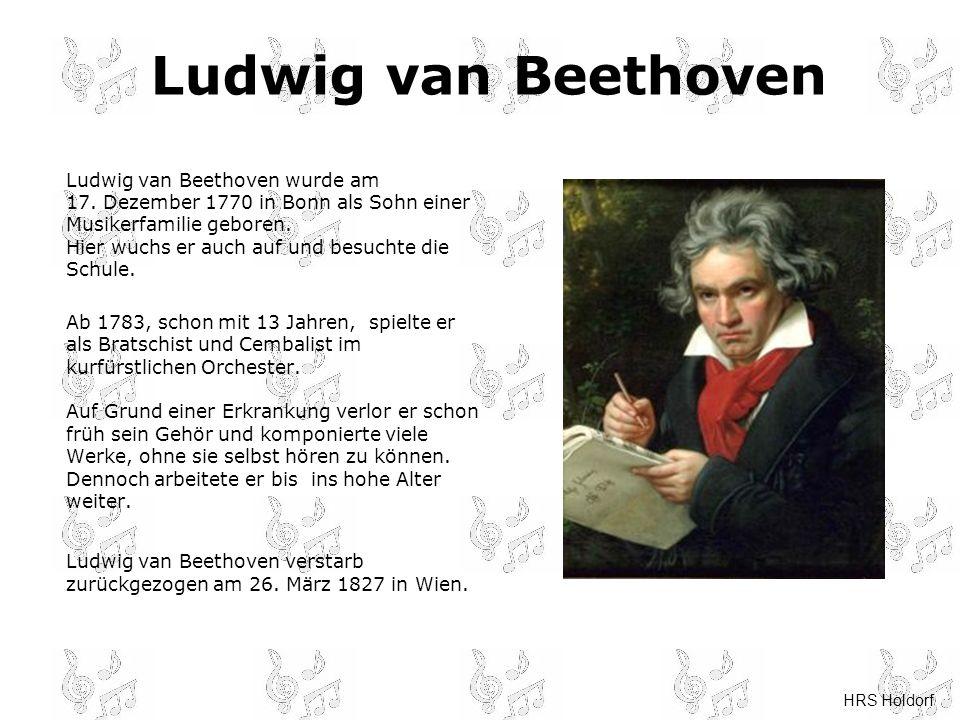HRS Holdorf Ludwig van Beethoven Ludwig van Beethoven wurde am 17. Dezember 1770 in Bonn als Sohn einer Musikerfamilie geboren. Hier wuchs er auch auf
