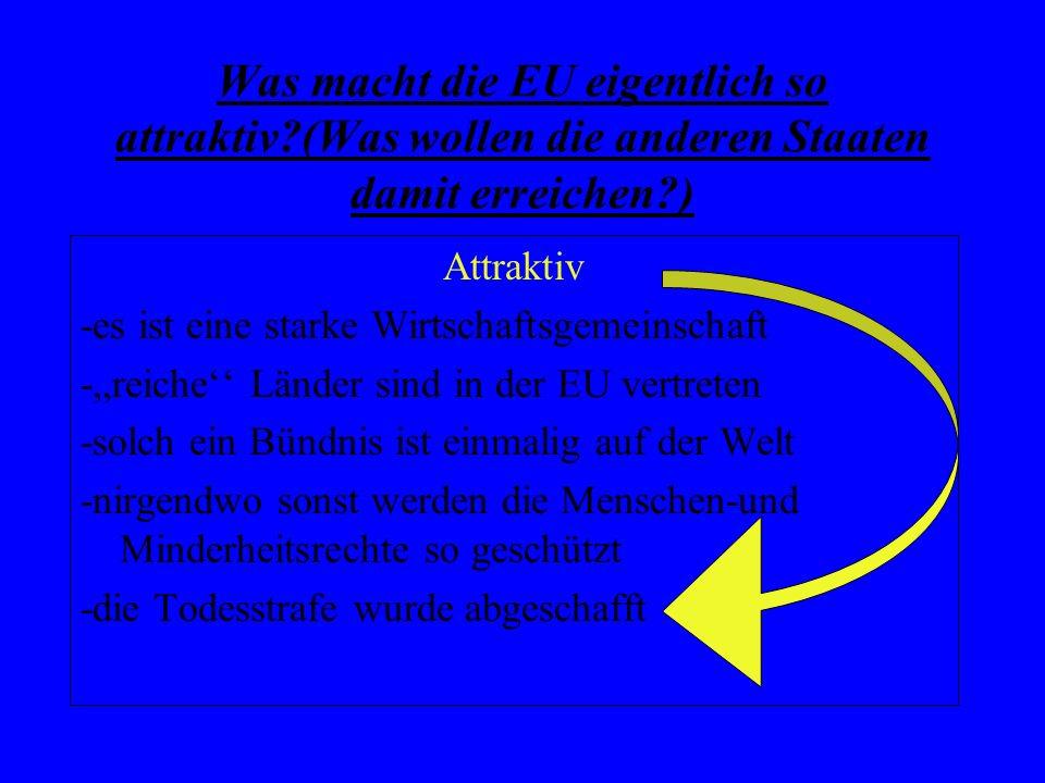 Was macht die EU eigentlich so attraktiv?(Was wollen die anderen Staaten damit erreichen?) Attraktiv -es ist eine starke Wirtschaftsgemeinschaft -,,re