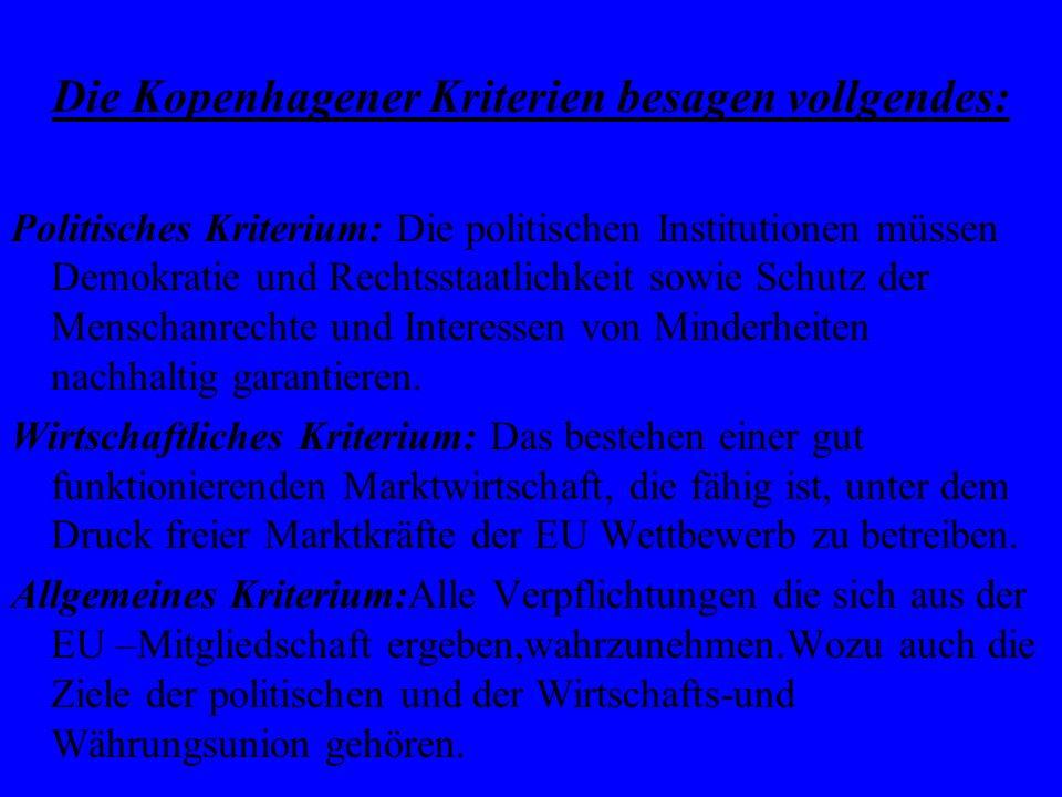 Die Kopenhagener Kriterien besagen vollgendes: Politisches Kriterium: Die politischen Institutionen müssen Demokratie und Rechtsstaatlichkeit sowie Sc