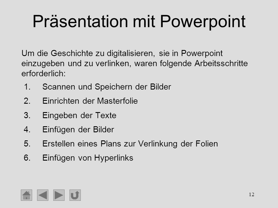 12 Präsentation mit Powerpoint 1.Scannen und Speichern der Bilder 2.Einrichten der Masterfolie 3.Eingeben der Texte 4.Einfügen der Bilder 5.Erstellen
