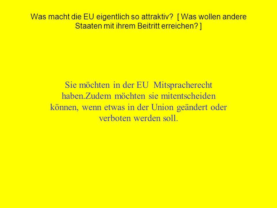 Was macht die EU eigentlich so attraktiv? [ Was wollen andere Staaten mit ihrem Beitritt erreichen? ] Sie möchten in der EU Mitspracherecht haben.Zude