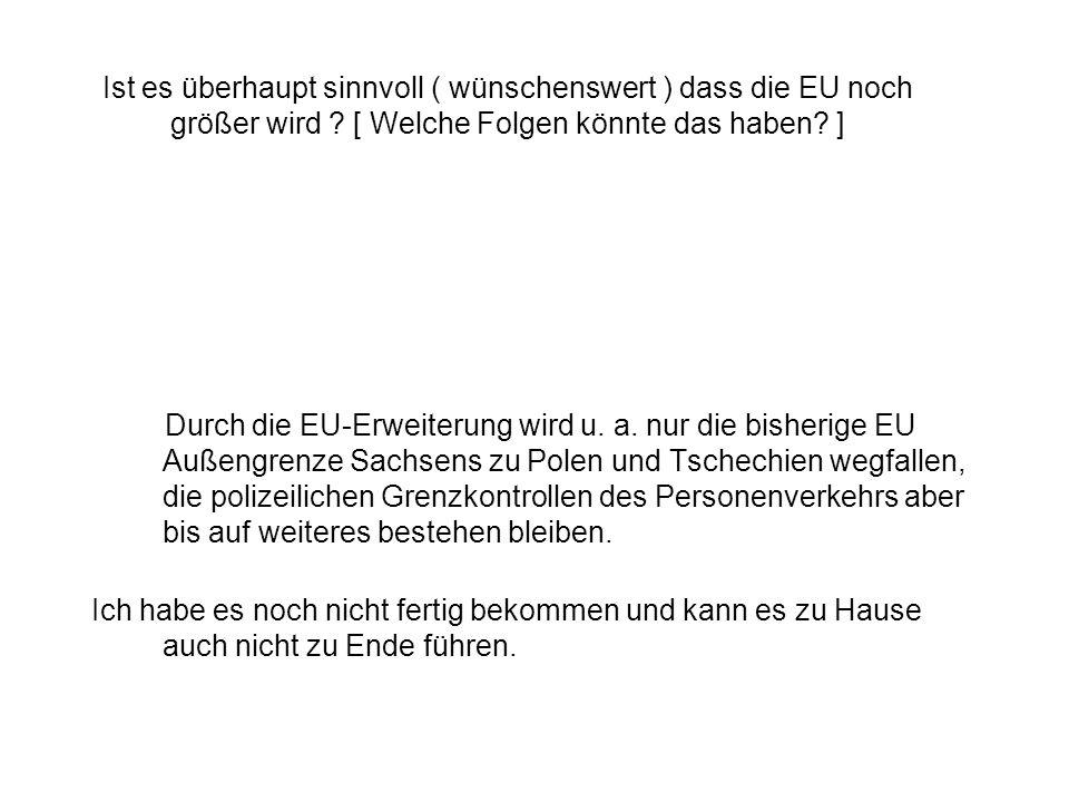 Ist es überhaupt sinnvoll ( wünschenswert ) dass die EU noch größer wird ? [ Welche Folgen könnte das haben? ] Durch die EU-Erweiterung wird u. a. nur