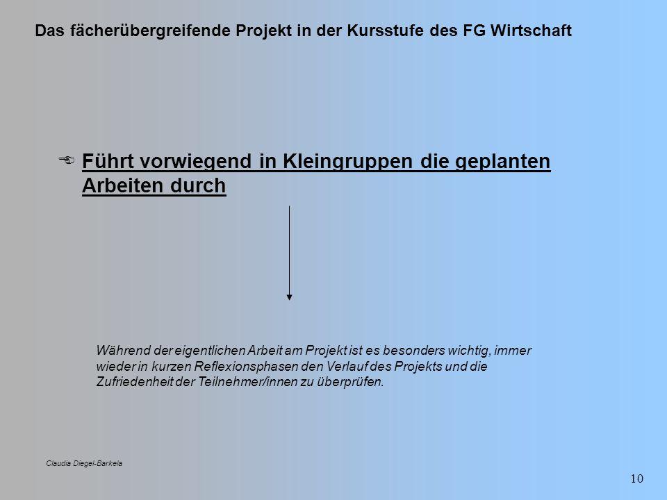 Das fächerübergreifende Projekt in der Kursstufe des FG Wirtschaft Claudia Diegel-Barkela 10 Führt vorwiegend in Kleingruppen die geplanten Arbeiten d
