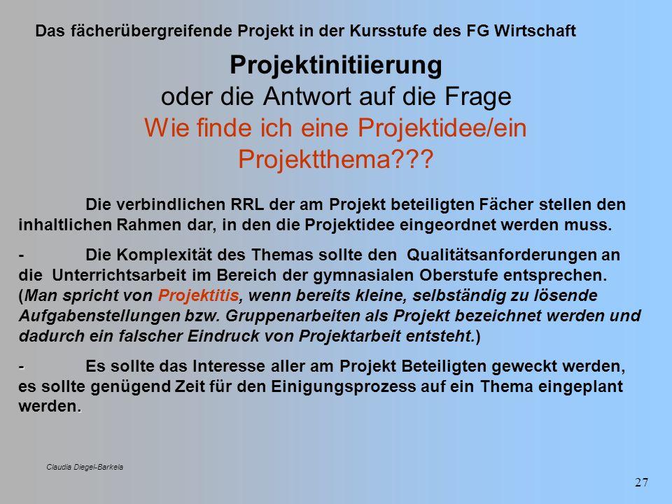 Das fächerübergreifende Projekt in der Kursstufe des FG Wirtschaft Claudia Diegel-Barkela 27 Projektinitiierung oder die Antwort auf die Frage Wie fin