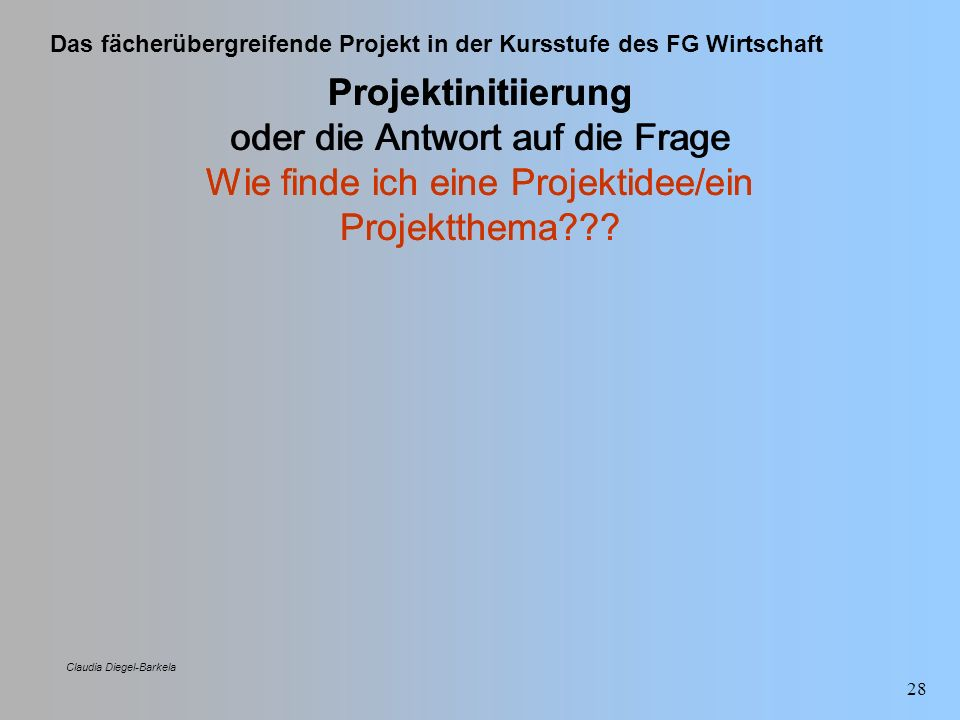 Das fächerübergreifende Projekt in der Kursstufe des FG Wirtschaft Claudia Diegel-Barkela 28 Projektinitiierung oder die Antwort auf die Frage Wie fin