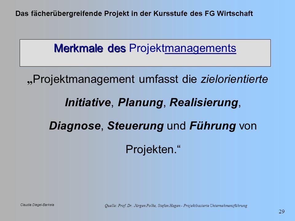 Das fächerübergreifende Projekt in der Kursstufe des FG Wirtschaft Claudia Diegel-Barkela 29 Merkmale des Merkmale des Projektmanagements Projektmanag
