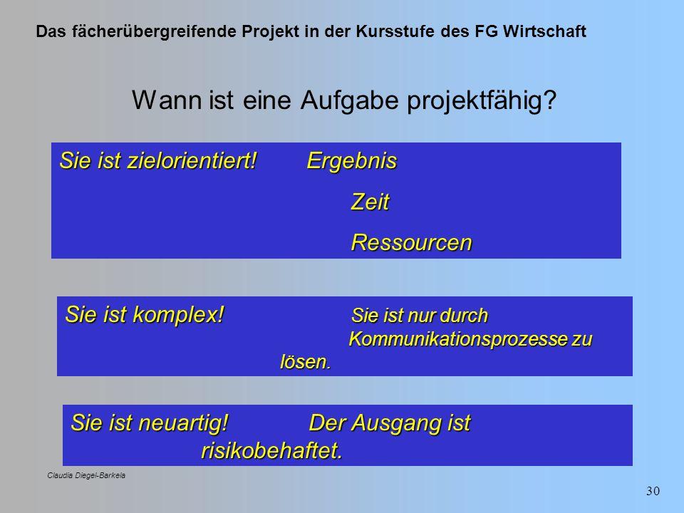 Das fächerübergreifende Projekt in der Kursstufe des FG Wirtschaft Claudia Diegel-Barkela 30 Wann ist eine Aufgabe projektfähig? Sie ist zielorientier