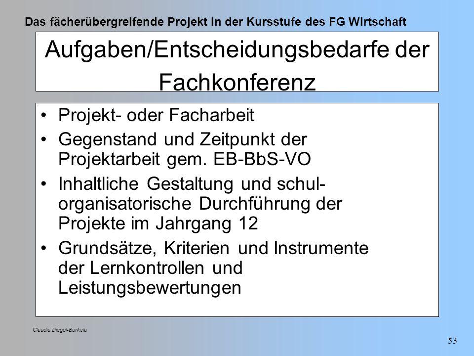 Das fächerübergreifende Projekt in der Kursstufe des FG Wirtschaft Claudia Diegel-Barkela 53 Aufgaben/Entscheidungsbedarfe der Fachkonferenz Projekt-