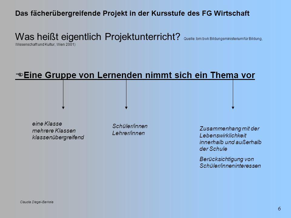 Das fächerübergreifende Projekt in der Kursstufe des FG Wirtschaft Claudia Diegel-Barkela 6 Was heißt eigentlich Projektunterricht? Quelle: bm:bwk Bil