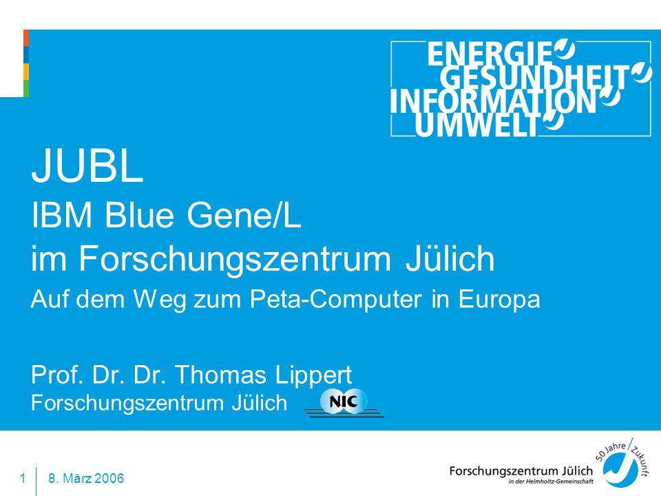 8. März 20061 JUBL IBM Blue Gene/L im Forschungszentrum Jülich Auf dem Weg zum Peta-Computer in Europa Prof. Dr. Dr. Thomas Lippert Forschungszentrum