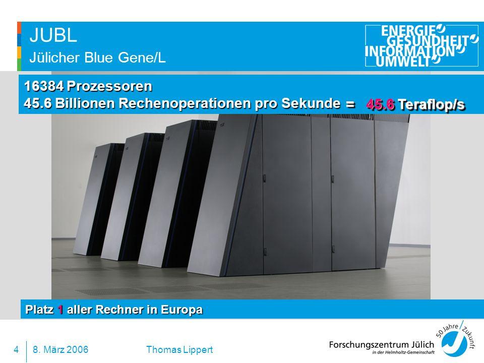 8. März 20064 Thomas Lippert JUBL Jülicher Blue Gene/L 16384 Prozessoren 45.6 Billionen Rechenoperationen pro Sekunde Platz 1 aller Rechner in Europa