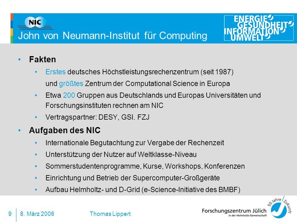 8. März 20069 Thomas Lippert John von Neumann-Institut für Computing Fakten Erstes deutsches Höchstleistungsrechenzentrum (seit 1987) und größtes Zent