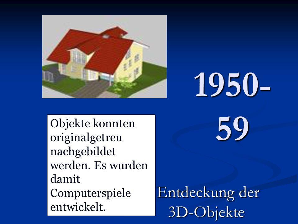 1950- 59 Entdeckung der 3D-Objekte Objekte konnten originalgetreu nachgebildet werden. Es wurden damit Computerspiele entwickelt.