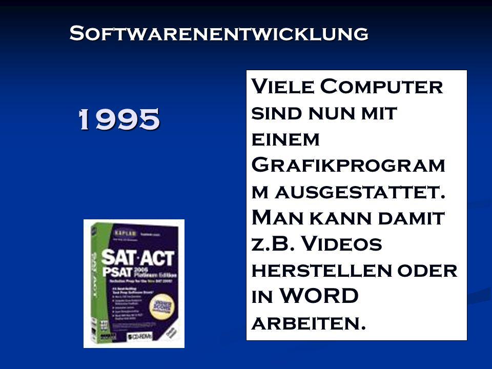 1995 Softwarenentwicklung Viele Computer sind nun mit einem Grafikprogram m ausgestattet. Man kann damit z.B. Videos herstellen oder in WORD arbeiten.