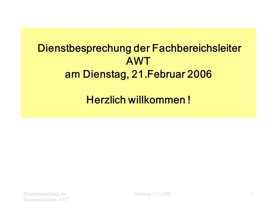Dienstbesprechung der Fachbereichsleiter AWT Dienstag 21.2.20061 Dienstbesprechung der Fachbereichsleiter AWT am Dienstag, 21.Februar 2006 Herzlich wi