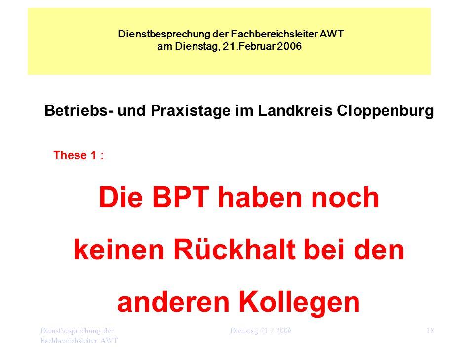 Dienstbesprechung der Fachbereichsleiter AWT Dienstag 21.2.200618 Betriebs- und Praxistage im Landkreis Cloppenburg These 1 : Die BPT haben noch keine