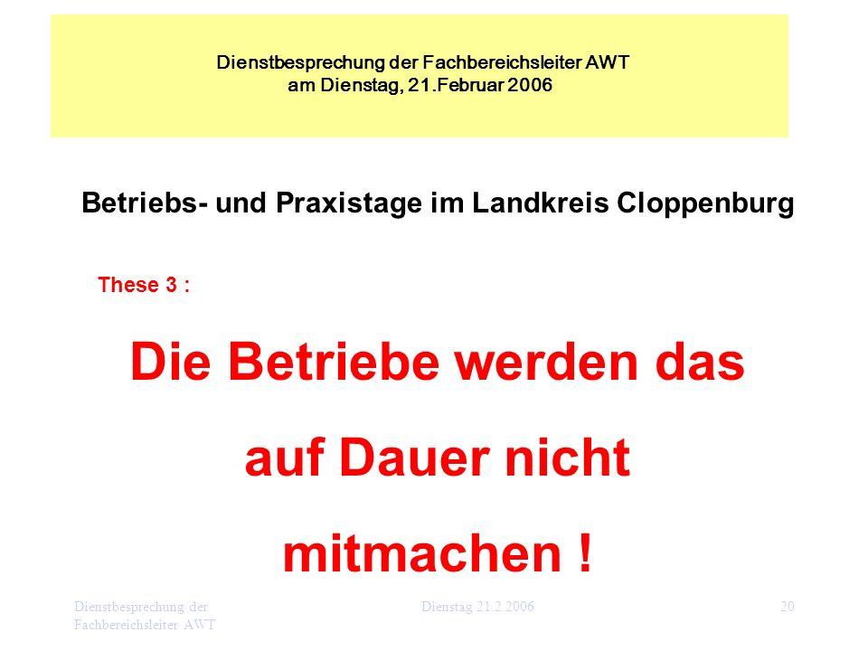 Dienstbesprechung der Fachbereichsleiter AWT Dienstag 21.2.200620 Betriebs- und Praxistage im Landkreis Cloppenburg These 3 : Die Betriebe werden das
