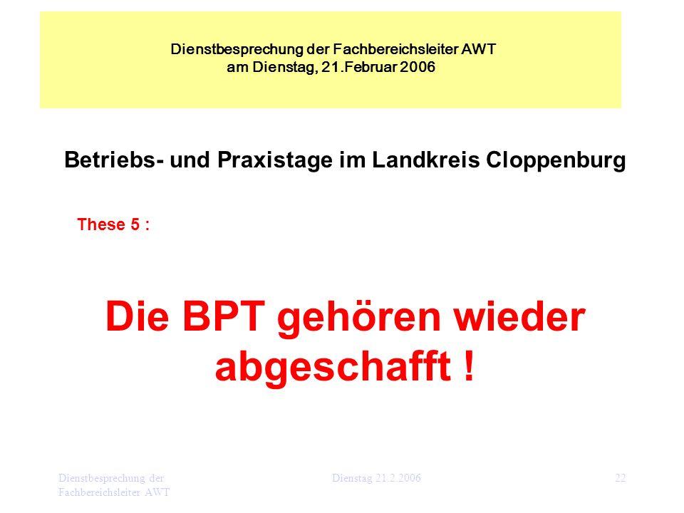 Dienstbesprechung der Fachbereichsleiter AWT Dienstag 21.2.200622 Betriebs- und Praxistage im Landkreis Cloppenburg These 5 : Die BPT gehören wieder a
