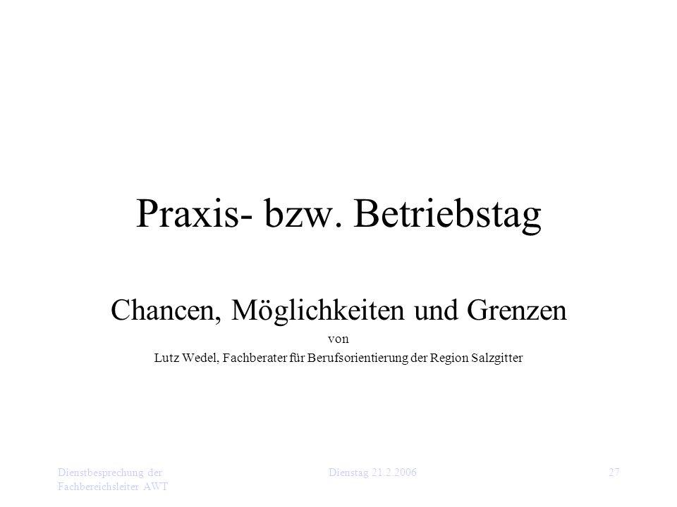 Dienstbesprechung der Fachbereichsleiter AWT Dienstag 21.2.200627 Praxis- bzw. Betriebstag Chancen, Möglichkeiten und Grenzen von Lutz Wedel, Fachbera