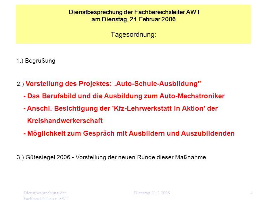 Dienstbesprechung der Fachbereichsleiter AWT Dienstag 21.2.20064 1.) Begrüßung 2.) Vorstellung des Projektes:.Auto-Schule-Ausbildung