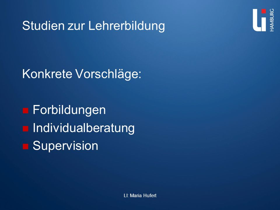Studien zur Lehrerbildung Konkrete Vorschläge: Forbildungen Individualberatung Supervision LI: Maria Hufert