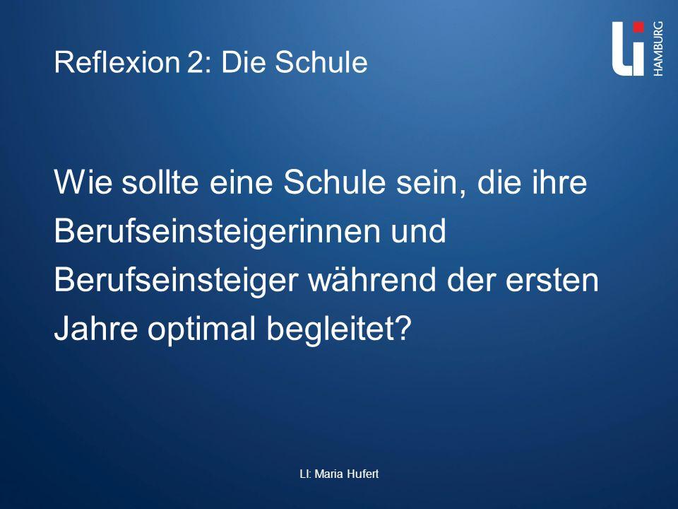 Reflexion 2: Die Schule Wie sollte eine Schule sein, die ihre Berufseinsteigerinnen und Berufseinsteiger während der ersten Jahre optimal begleitet? L