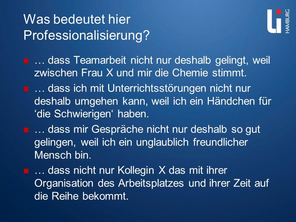 Was bedeutet hier Professionalisierung? … dass Teamarbeit nicht nur deshalb gelingt, weil zwischen Frau X und mir die Chemie stimmt. … dass ich mit Un