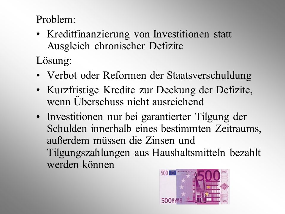 Problem: Kreditfinanzierung von Investitionen statt Ausgleich chronischer Defizite Lösung: Verbot oder Reformen der Staatsverschuldung Kurzfristige Kr