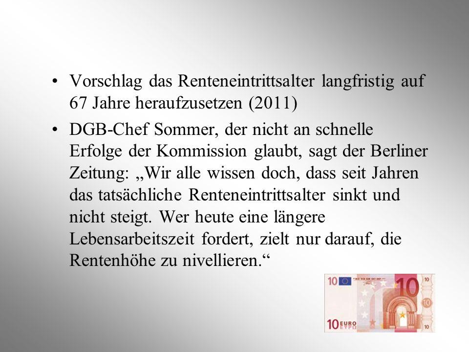 Vorschlag das Renteneintrittsalter langfristig auf 67 Jahre heraufzusetzen (2011) DGB-Chef Sommer, der nicht an schnelle Erfolge der Kommission glaubt
