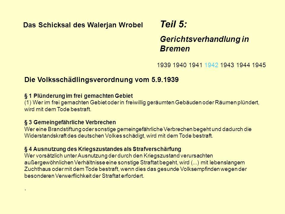 Das Schicksal des Walerjan Wrobel Teil 5: Gerichtsverhandlung in Bremen Polen- und Judenstrafrechtsverordnung, erlassen im November 1942 Die Todesstrafe kann verhängt werden bei...