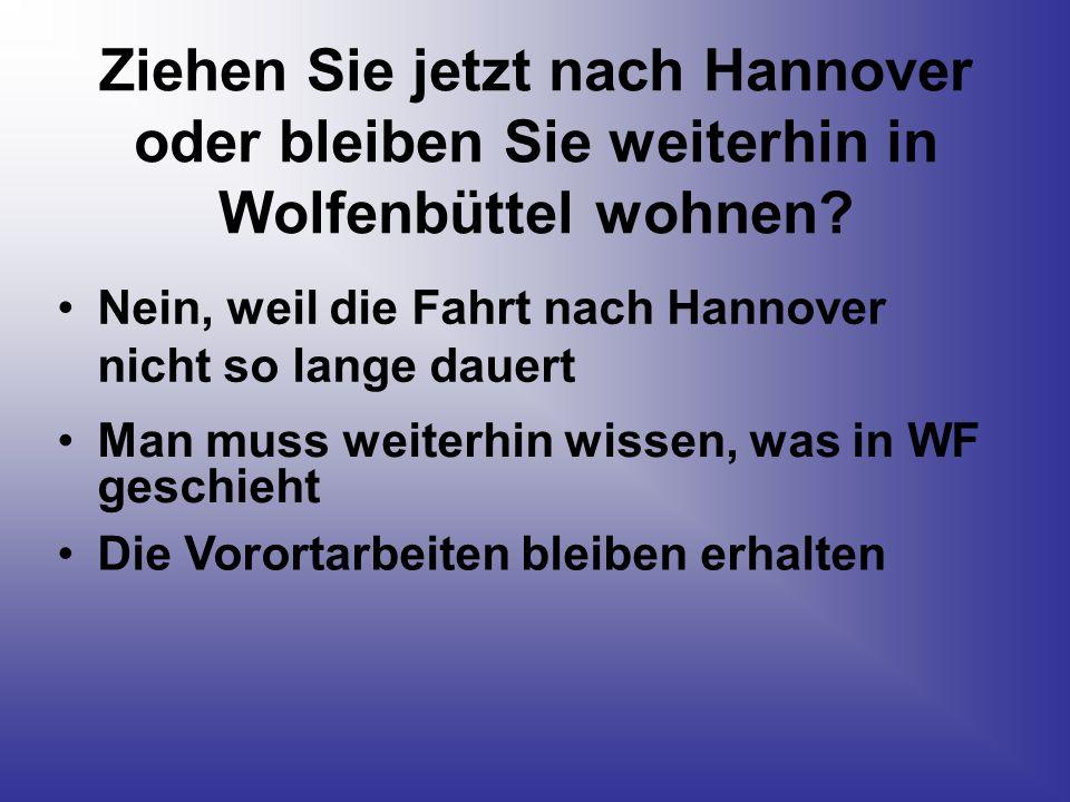 Ziehen Sie jetzt nach Hannover oder bleiben Sie weiterhin in Wolfenbüttel wohnen? Nein, weil die Fahrt nach Hannover nicht so lange dauert Man muss we