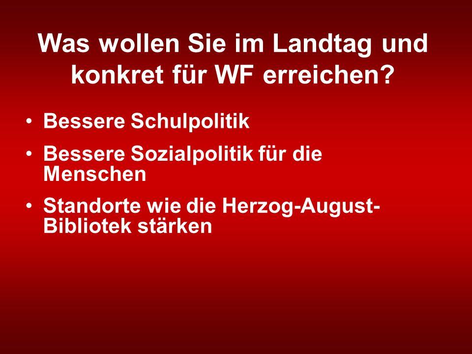 Was wollen Sie im Landtag und konkret für WF erreichen? Bessere Schulpolitik Bessere Sozialpolitik für die Menschen Standorte wie die Herzog-August- B