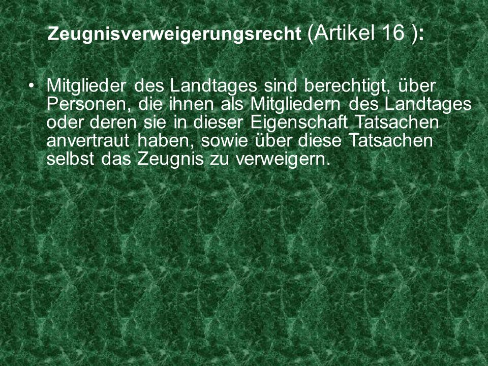 Zeugnisverweigerungsrecht (Artikel 16 ): Mitglieder des Landtages sind berechtigt, über Personen, die ihnen als Mitgliedern des Landtages oder deren s