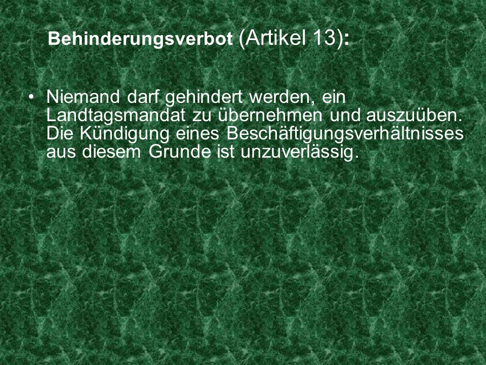 Behinderungsverbot (Artikel 13): Niemand darf gehindert werden, ein Landtagsmandat zu übernehmen und auszuüben. Die Kündigung eines Beschäftigungsverh