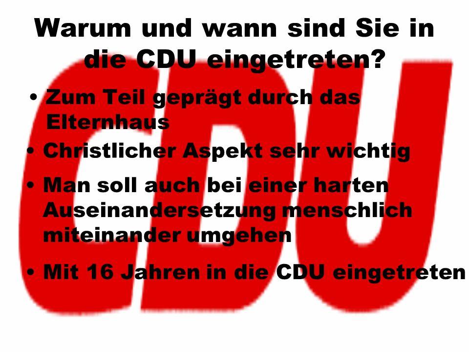 Warum und wann sind Sie in die CDU eingetreten? Zum Teil geprägt durch das Elternhaus Christlicher Aspekt sehr wichtig Man soll auch bei einer harten