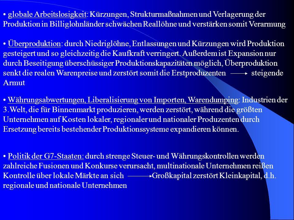 Billiglohnländer: das große Angebot an billigen Arbeitskräften senkt das Lohnniveau in den Industrieländern und die Reallöhne in der Dritten Welt und in Osteuropa globale wirtschaftliche Umgestaltung: Schließungen und Konkurse vieler mittelständischer Betriebe und Industrien verursachen Produktionsflaute bei Gütern und Dienstleistungen des täglichen Bedarfs, Umleitung der Ressourcen in Luxusgüterindustrie (lukrative Investitionen), dadurch versiegt die Kapitalbildung in produktiven Unternehmen und Konzentration des Reichtums auf Bevölkerungsminderheit auf Kosten der Bevölkerungsmehrheit