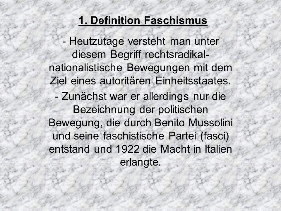 1. Definition Faschismus - Heutzutage versteht man unter diesem Begriff rechtsradikal- nationalistische Bewegungen mit dem Ziel eines autoritären Einh