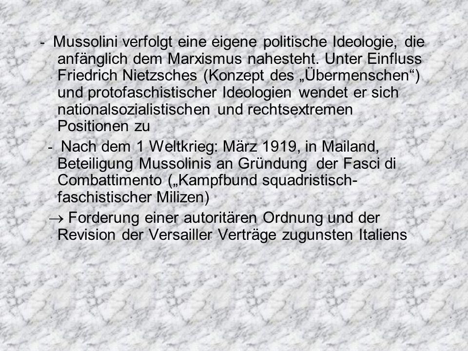 - Mussolini verfolgt eine eigene politische Ideologie, die anfänglich dem Marxismus nahesteht. Unter Einfluss Friedrich Nietzsches (Konzept des Überme
