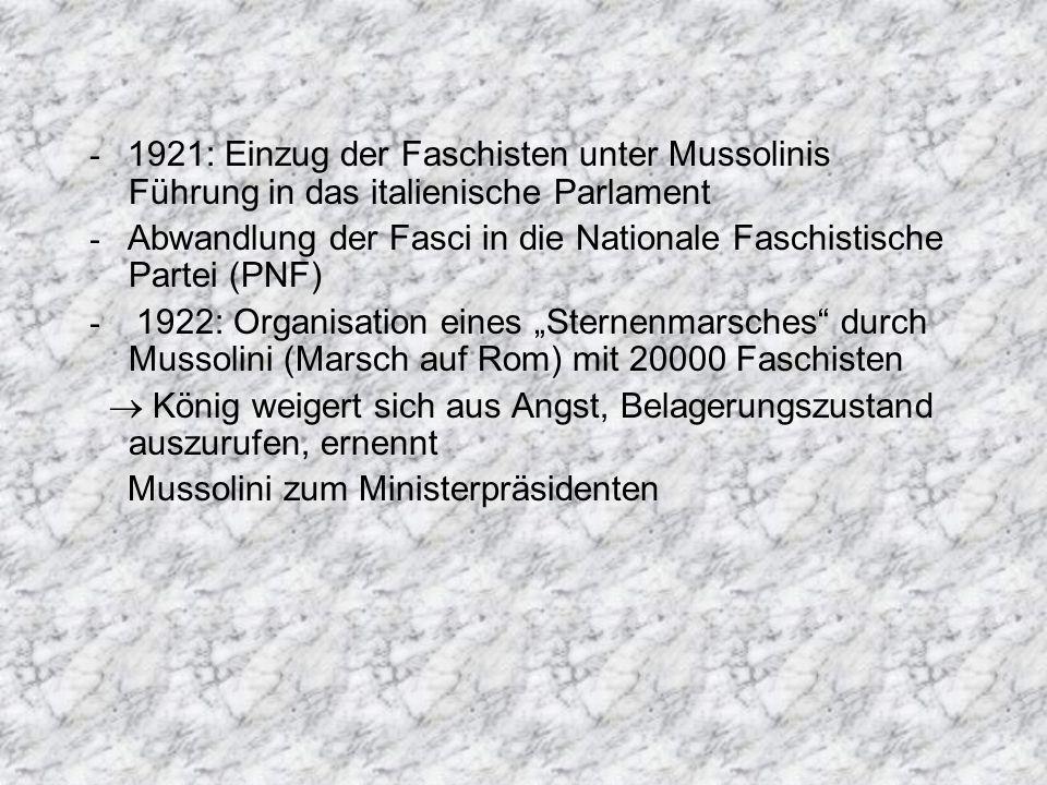 - 1921: Einzug der Faschisten unter Mussolinis Führung in das italienische Parlament - Abwandlung der Fasci in die Nationale Faschistische Partei (PNF) - 1922: Organisation eines Sternenmarsches durch Mussolini (Marsch auf Rom) mit 20000 Faschisten König weigert sich aus Angst, Belagerungszustand auszurufen, ernennt Mussolini zum Ministerpräsidenten